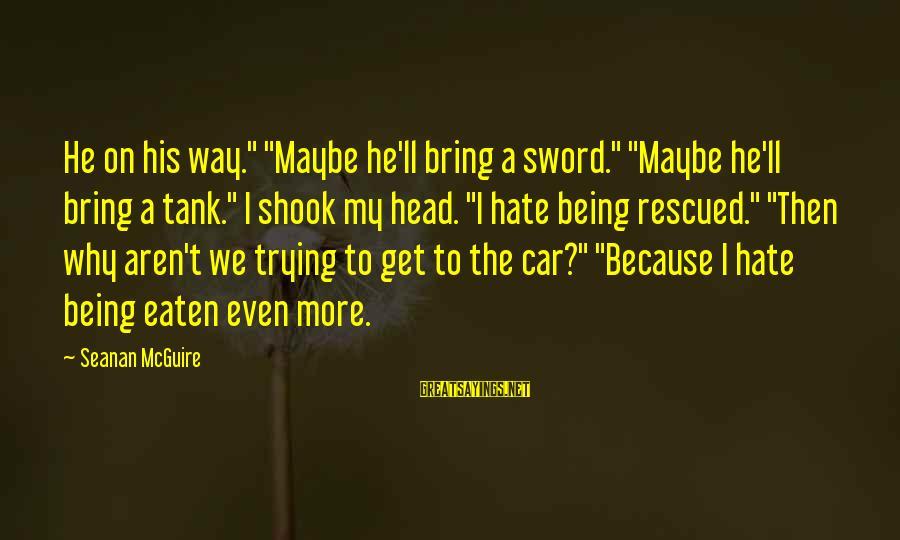 "Daye Sayings By Seanan McGuire: He on his way."" ""Maybe he'll bring a sword."" ""Maybe he'll bring a tank."" I"