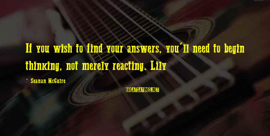 Daye Sayings By Seanan McGuire: If you wish to find your answers, you'll need to begin thinking, not merely reacting.