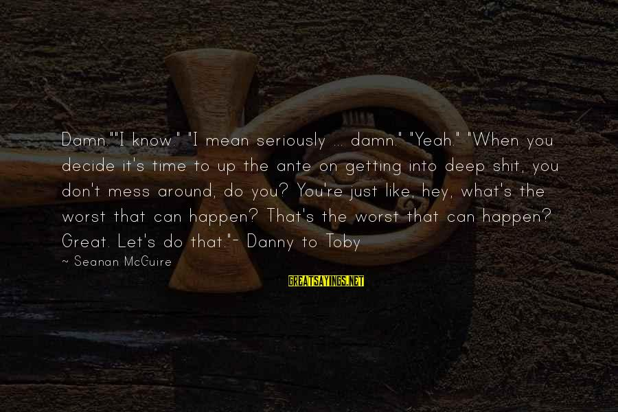 """Daye Sayings By Seanan McGuire: Damn.""""""""I know."""" """"I mean seriously ... damn."""" """"Yeah."""" """"When you decide it's time to up"""