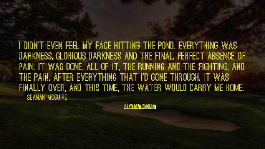 Daye Sayings By Seanan McGuire: I didn't even feel my face hitting the pond. Everything was darkness, glorious darkness and