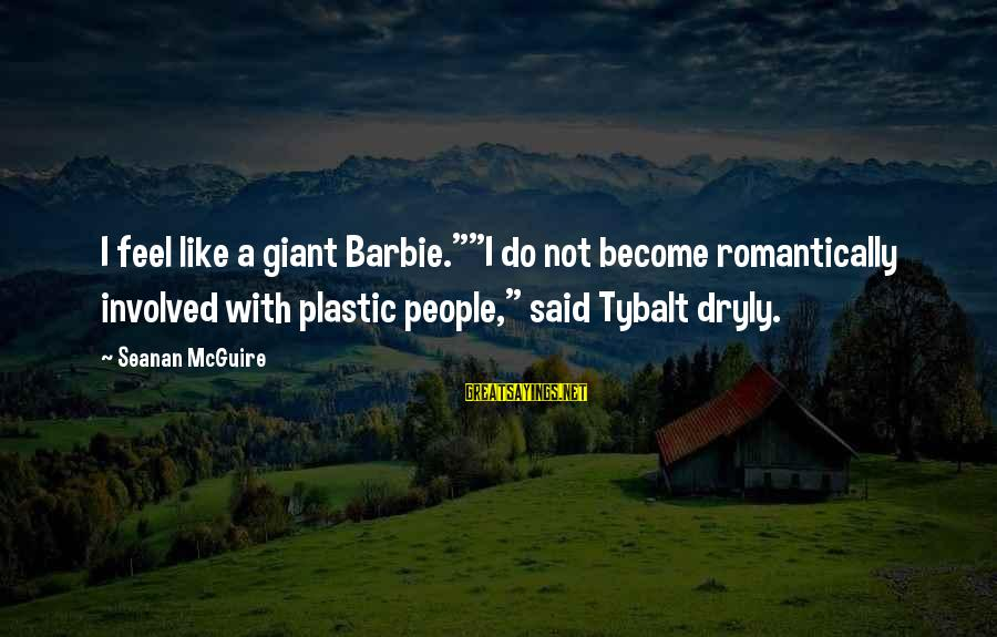 """Daye Sayings By Seanan McGuire: I feel like a giant Barbie.""""""""I do not become romantically involved with plastic people,"""" said"""
