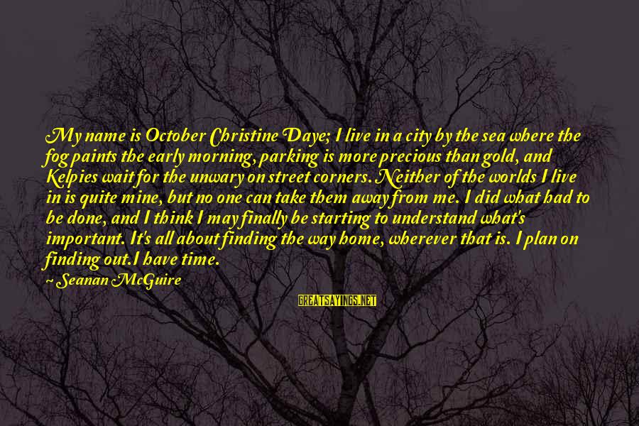 Daye Sayings By Seanan McGuire: My name is October Christine Daye; I live in a city by the sea where