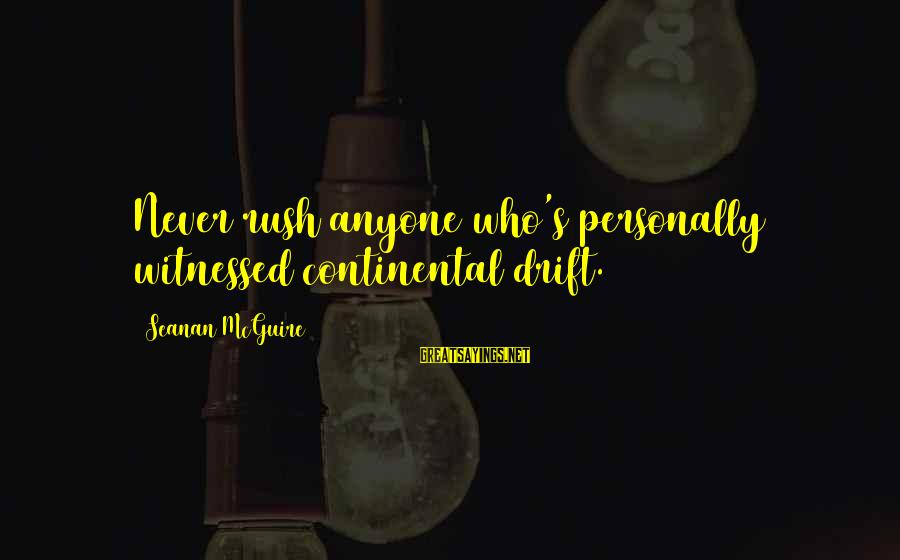 Daye Sayings By Seanan McGuire: Never rush anyone who's personally witnessed continental drift.