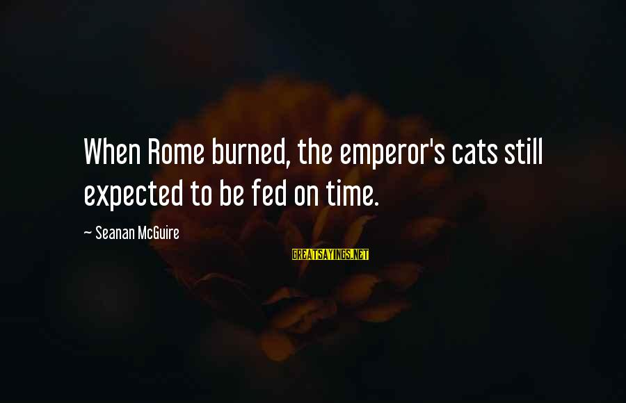 Daye Sayings By Seanan McGuire: When Rome burned, the emperor's cats still expected to be fed on time.