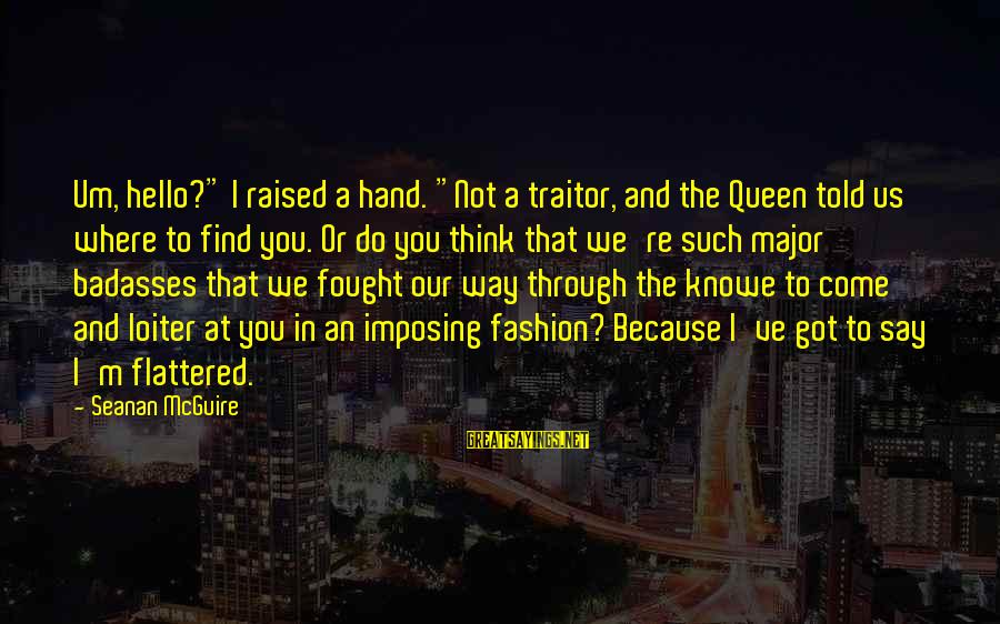 """Daye Sayings By Seanan McGuire: Um, hello?"""" I raised a hand. """"Not a traitor, and the Queen told us where"""