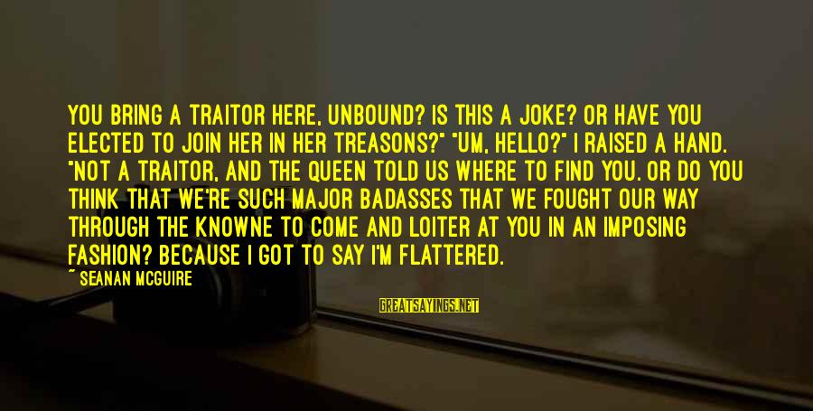 Daye Sayings By Seanan McGuire: You bring a traitor here, unbound? Is this a joke? Or have you elected to