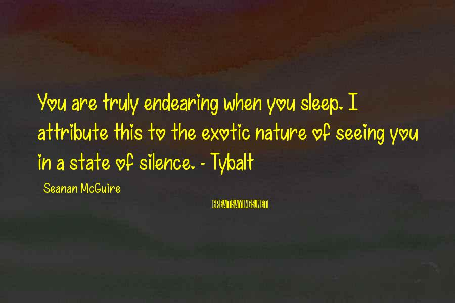 Daye Sayings By Seanan McGuire: You are truly endearing when you sleep. I attribute this to the exotic nature of