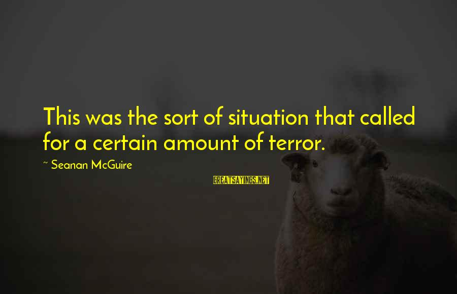 Daye Sayings By Seanan McGuire: This was the sort of situation that called for a certain amount of terror.