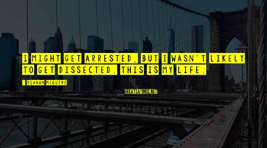 Daye Sayings By Seanan McGuire: I might get arrested, but I wasn't likely to get dissected. This is my life.