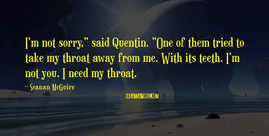 """Daye Sayings By Seanan McGuire: I'm not sorry,"""" said Quentin. """"One of them tried to take my throat away from"""