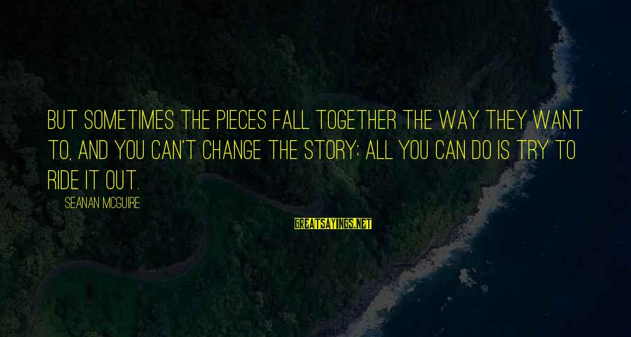Daye Sayings By Seanan McGuire: But sometimes the pieces fall together the way they want to, and you can't change