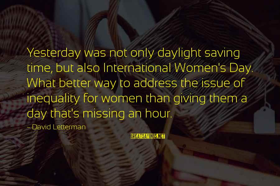 Daylight Saving Time Sayings By David Letterman: Yesterday was not only daylight saving time, but also International Women's Day. What better way