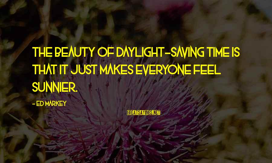 Daylight Saving Time Sayings By Ed Markey: The beauty of daylight-saving time is that it just makes everyone feel sunnier.