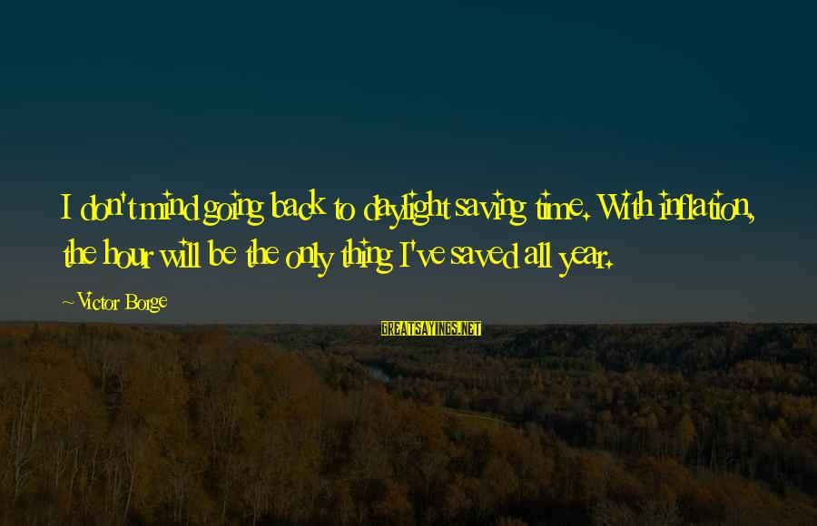 Daylight Saving Time Sayings By Victor Borge: I don't mind going back to daylight saving time. With inflation, the hour will be
