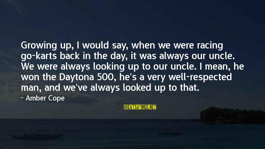 Daytona Sayings By Amber Cope: Growing up, I would say, when we were racing go-karts back in the day, it