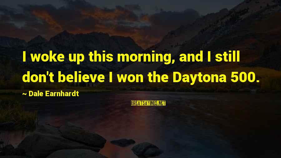 Daytona Sayings By Dale Earnhardt: I woke up this morning, and I still don't believe I won the Daytona 500.