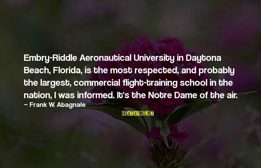 Daytona Sayings By Frank W. Abagnale: Embry-Riddle Aeronautical University in Daytona Beach, Florida, is the most respected, and probably the largest,