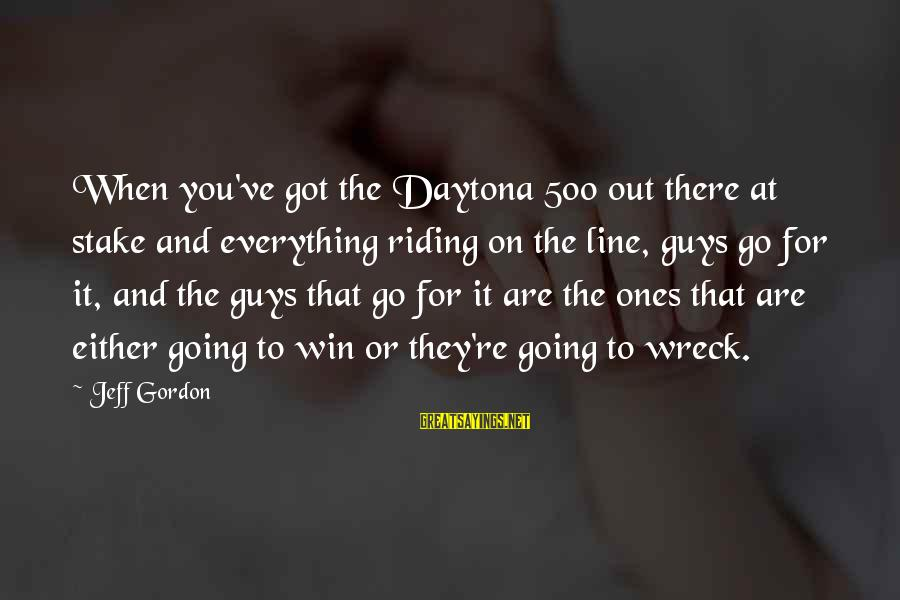 Daytona Sayings By Jeff Gordon: When you've got the Daytona 500 out there at stake and everything riding on the