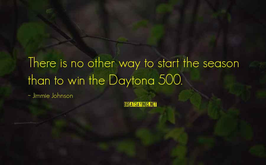 Daytona Sayings By Jimmie Johnson: There is no other way to start the season than to win the Daytona 500.