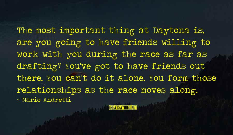 Daytona Sayings By Mario Andretti: The most important thing at Daytona is, are you going to have friends willing to
