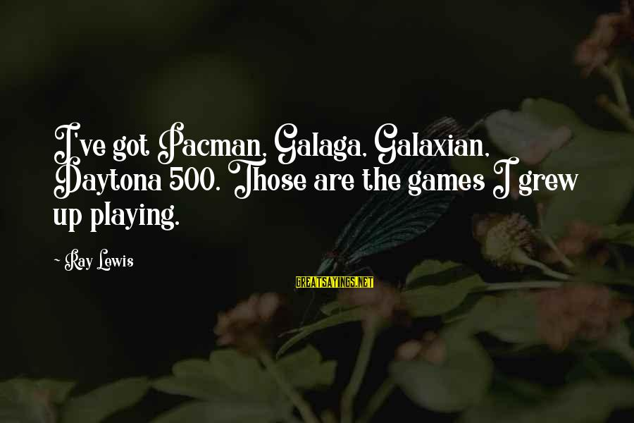 Daytona Sayings By Ray Lewis: I've got Pacman, Galaga, Galaxian, Daytona 500. Those are the games I grew up playing.