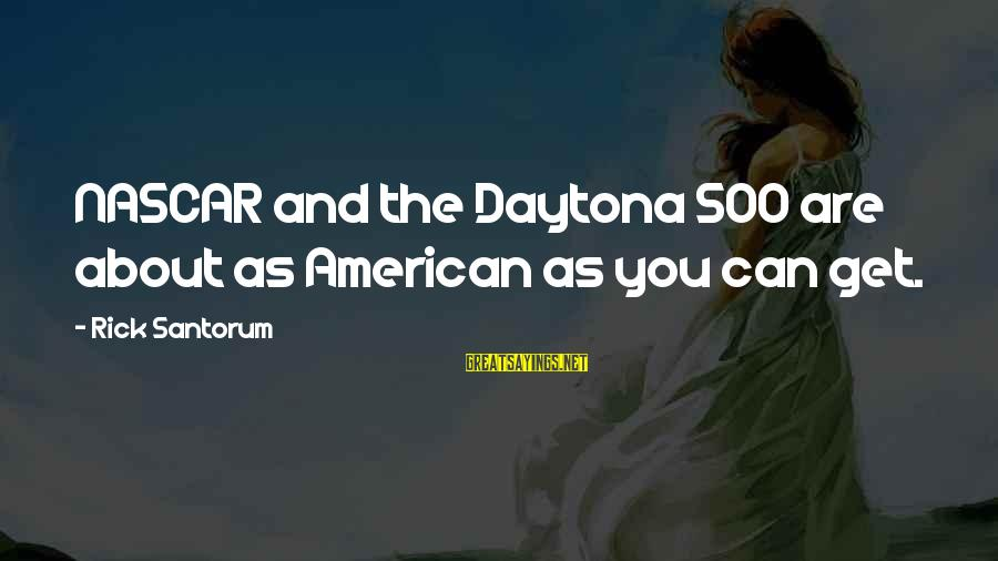 Daytona Sayings By Rick Santorum: NASCAR and the Daytona 500 are about as American as you can get.
