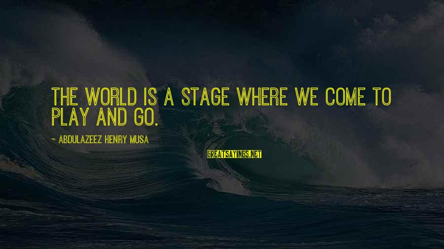 Dazeems Sayings By Abdulazeez Henry Musa: The world is a stage where we come to play and go.