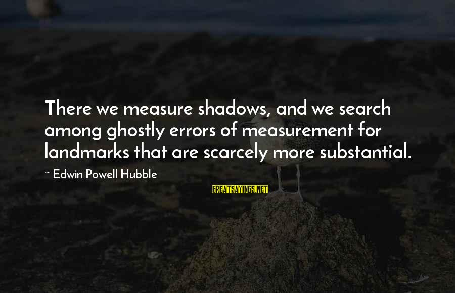Dazeems Sayings By Edwin Powell Hubble: There we measure shadows, and we search among ghostly errors of measurement for landmarks that