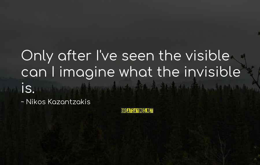 Dazeems Sayings By Nikos Kazantzakis: Only after I've seen the visible can I imagine what the invisible is.