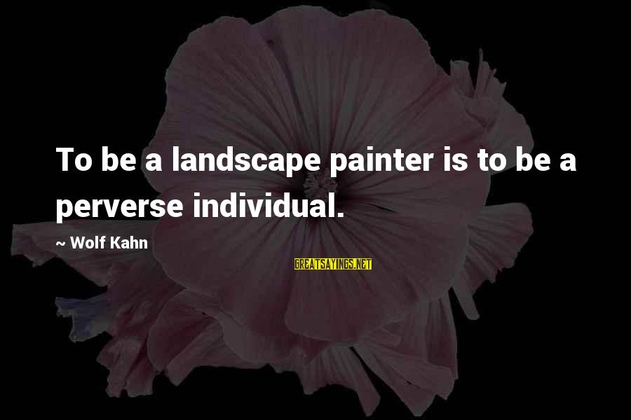 Dazeems Sayings By Wolf Kahn: To be a landscape painter is to be a perverse individual.