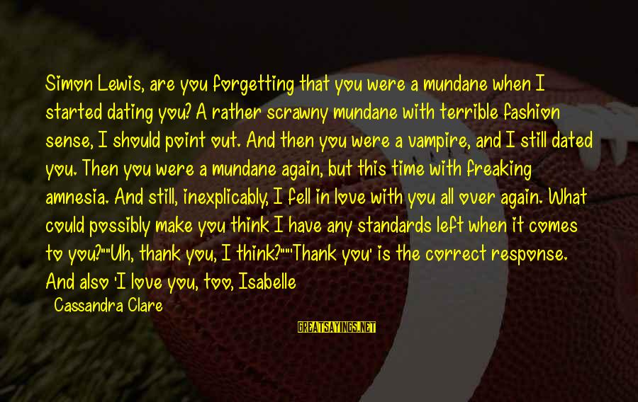 Dbt's Sayings By Cassandra Clare: Simon Lewis, are you forgetting that you were a mundane when I started dating you?