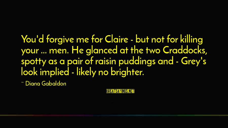 Dbt's Sayings By Diana Gabaldon: You'd forgive me for Claire - but not for killing your ... men. He glanced