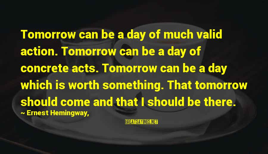 Dbt's Sayings By Ernest Hemingway,: Tomorrow can be a day of much valid action. Tomorrow can be a day of