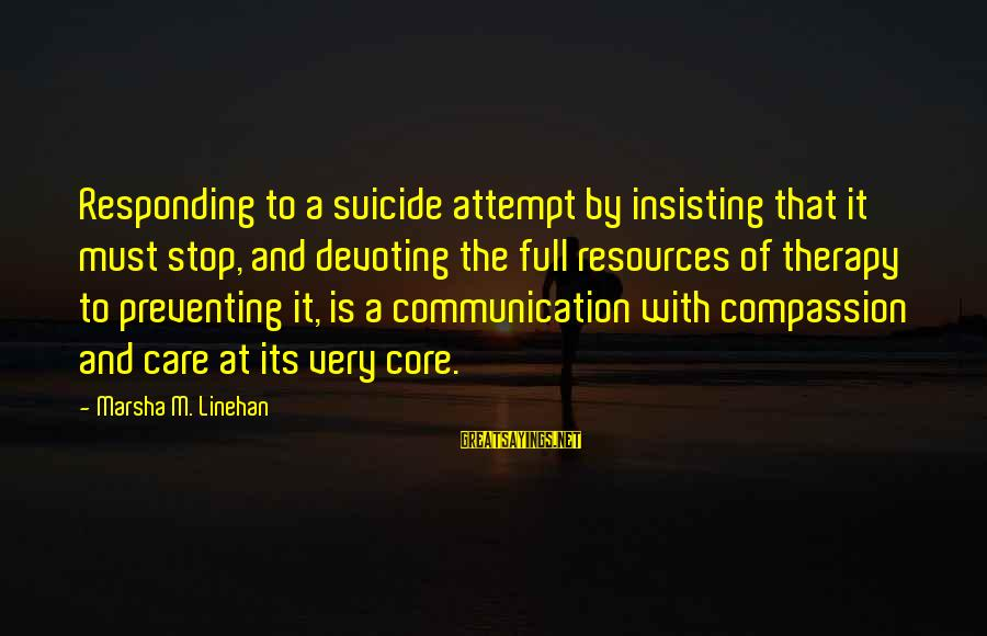 Dbt's Sayings By Marsha M. Linehan: Responding to a suicide attempt by insisting that it must stop, and devoting the full
