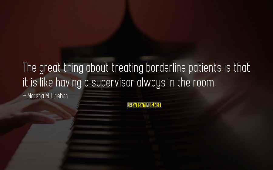 Dbt's Sayings By Marsha M. Linehan: The great thing about treating borderline patients is that it is like having a supervisor