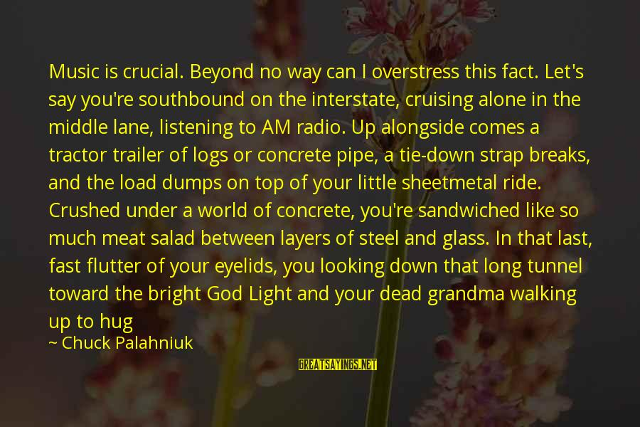 Dead Grandma Sayings By Chuck Palahniuk: Music is crucial. Beyond no way can I overstress this fact. Let's say you're southbound