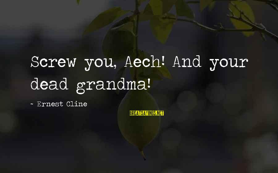 Dead Grandma Sayings By Ernest Cline: Screw you, Aech! And your dead grandma!