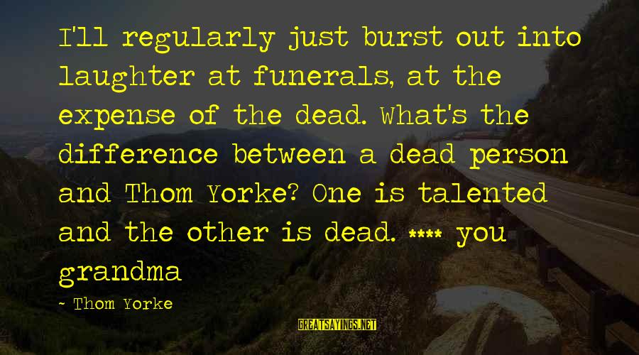 Dead Grandma Sayings By Thom Yorke: I'll regularly just burst out into laughter at funerals, at the expense of the dead.