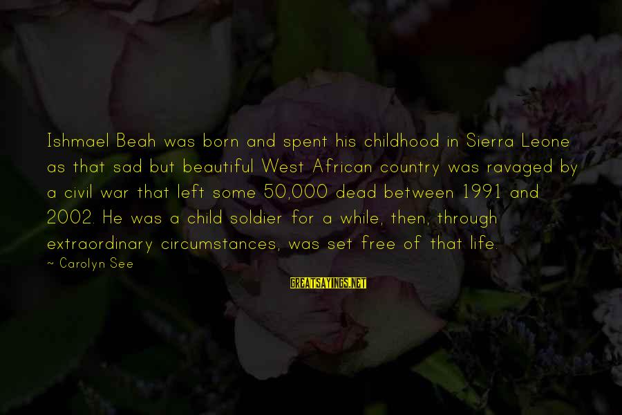 Dead Soldier Sayings By Carolyn See: Ishmael Beah was born and spent his childhood in Sierra Leone as that sad but