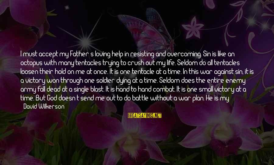 Dead Soldier Sayings By David Wilkerson: I must accept my Father's loving help in resisting and overcoming. Sin is like an