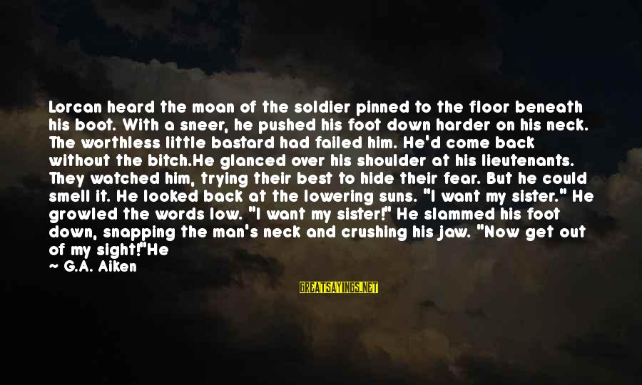 Dead Soldier Sayings By G.A. Aiken: Lorcan heard the moan of the soldier pinned to the floor beneath his boot. With
