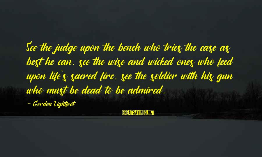 Dead Soldier Sayings By Gordon Lightfoot: See the judge upon the bench who tries the case as best he can, see