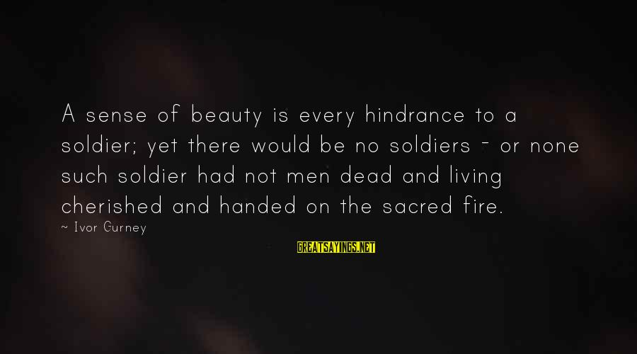 Dead Soldier Sayings By Ivor Gurney: A sense of beauty is every hindrance to a soldier; yet there would be no