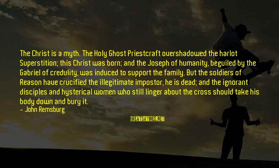 Dead Soldier Sayings By John Remsburg: The Christ is a myth. The Holy Ghost Priestcraft overshadowed the harlot Superstition; this Christ