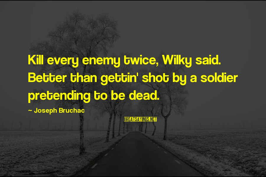 Dead Soldier Sayings By Joseph Bruchac: Kill every enemy twice, Wilky said. Better than gettin' shot by a soldier pretending to