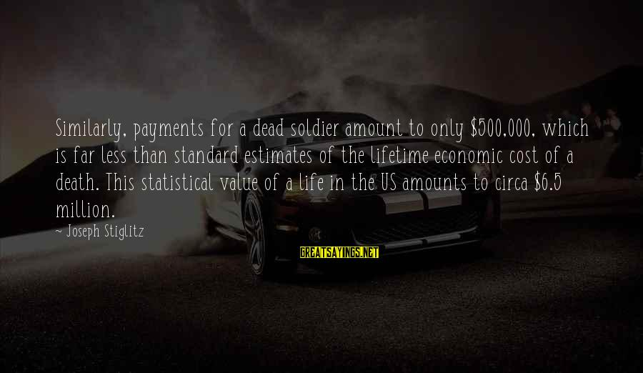 Dead Soldier Sayings By Joseph Stiglitz: Similarly, payments for a dead soldier amount to only $500,000, which is far less than