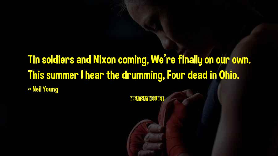 Dead Soldier Sayings By Neil Young: Tin soldiers and Nixon coming, We're finally on our own. This summer I hear the