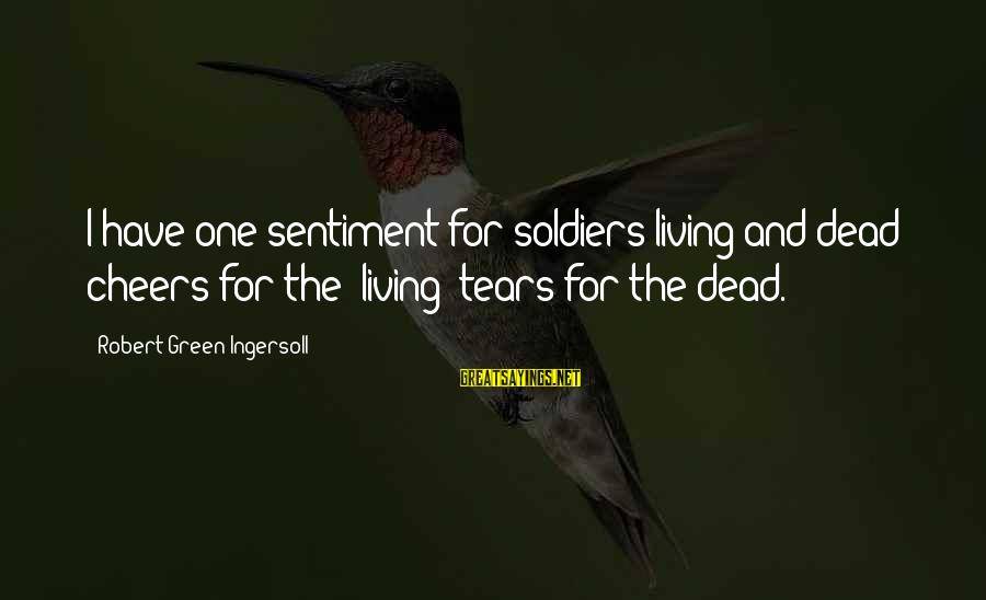 Dead Soldier Sayings By Robert Green Ingersoll: I have one sentiment for soldiers living and dead: cheers for the living; tears for
