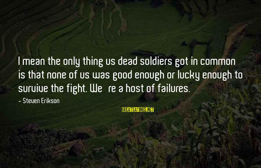 Dead Soldier Sayings By Steven Erikson: I mean the only thing us dead soldiers got in common is that none of