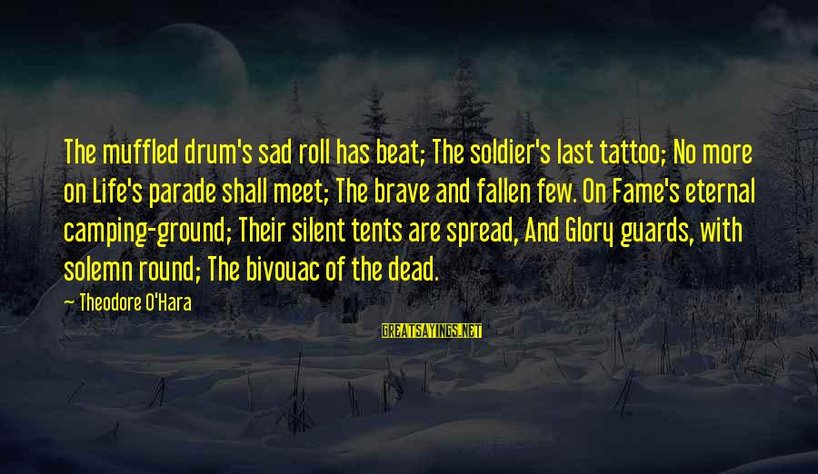 Dead Soldier Sayings By Theodore O'Hara: The muffled drum's sad roll has beat; The soldier's last tattoo; No more on Life's